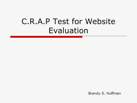 C.R.A.P Test for Website Evaluation Brandy S. Huffman.