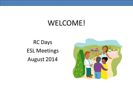 WELCOME! RC Days ESL Meetings August 2014. Sign in to TodaysMeet Go to https://todaysmeet.com/RCDays2014.