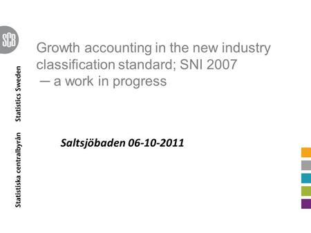Growth accounting in the new industry classification standard; SNI 2007 ─ a work in progress Saltsjöbaden 06-10-2011.