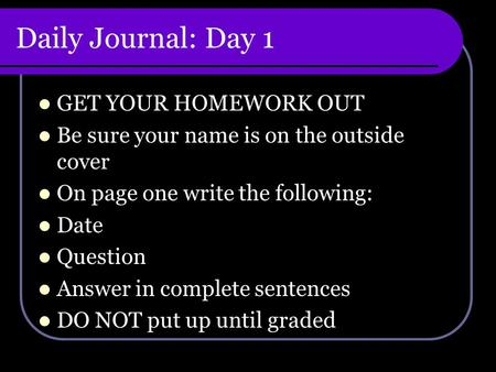 Daily Journal: Day 1 GET YOUR HOMEWORK OUT Be sure your name is on the outside cover On page one write the following: Date Question Answer in complete.