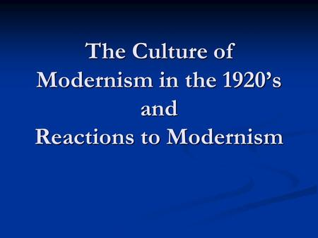 The Culture of Modernism in the 1920's and Reactions to Modernism.