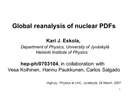 1 Global reanalysis of nuclear PDFs Kari J. Eskola, Department of Physics, University of Jyväskylä Helsinki Institute of Physics hep-ph/0703104, in collaboration.
