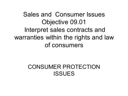 Sales and Consumer Issues Objective 09.01 Interpret sales contracts and warranties within the rights and law of consumers CONSUMER PROTECTION ISSUES.