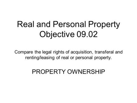 Real and Personal Property Objective 09.02 Compare the legal rights of acquisition, transferal and renting/leasing of real or personal property. PROPERTY.