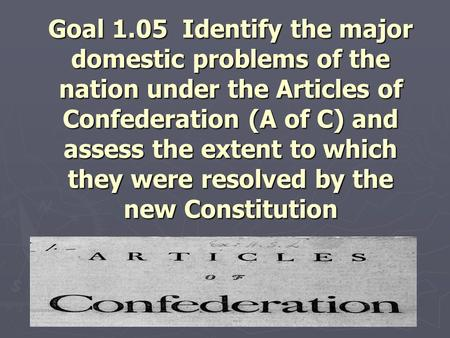 Goal 1.05 Identify the major domestic problems of the nation under the Articles of Confederation (A of C) and assess the extent to which they were resolved.