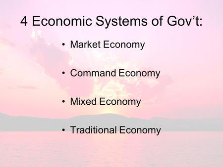 4 Economic Systems of Gov't: Market Economy Command Economy Mixed Economy Traditional Economy.