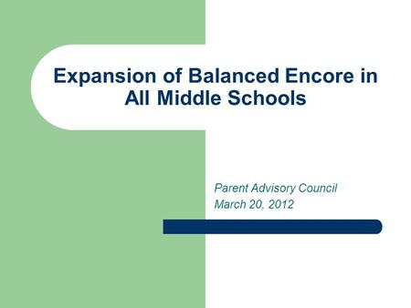 Expansion of Balanced Encore in All Middle Schools Parent Advisory Council March 20, 2012.