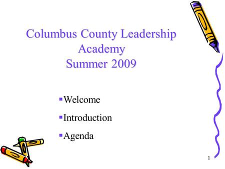 1 Columbus County Leadership Academy Summer 2009  Welcome  Introduction  Agenda.