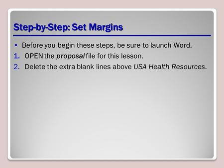 Step-by-Step: Set Margins Before you begin these steps, be sure to launch Word. 1.OPEN the proposal file for this lesson. 2.Delete the extra blank lines.