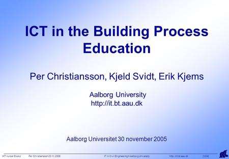 IKT kurser B AAU Per Christiansson 23.11.2005 IT in Civil Engineering  Aalborg University  [1/24] ICT in the Building Process Education.