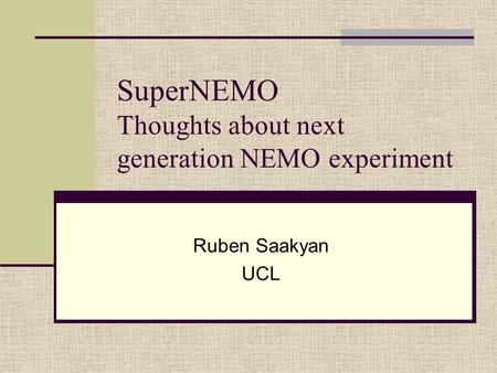 SuperNEMO Thoughts about next generation NEMO experiment Ruben Saakyan UCL.