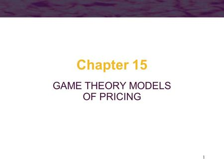 1 Chapter 15 GAME THEORY MODELS OF PRICING. 2 Game Theory Game theory involves the study of strategic situations –Each part is important enough so that.
