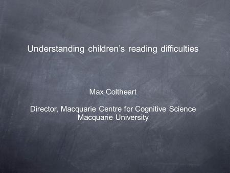 Understanding children's reading difficulties Max Coltheart Director, Macquarie Centre for Cognitive Science Macquarie University.