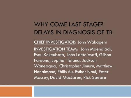 WHY COME LAST STAGE? DELAYS IN DIAGNOSIS OF TB CHIEF INVESTIGATOR: John Wakageni INVESTIGATION TEAM: John Maena'adi, Esau Kekeubata, John Laete'esafi,