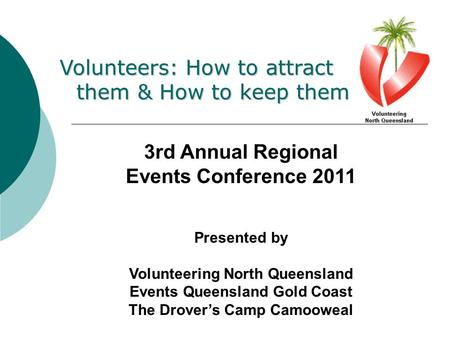 Volunteers: How to attract them & How to keep them 3rd Annual Regional Events Conference 2011 Presented by Volunteering North Queensland Events Queensland.