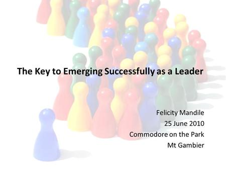 The Key to Emerging Successfully as a Leader Felicity Mandile 25 June 2010 Commodore on the Park Mt Gambier.