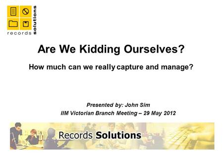 Are We Kidding Ourselves? How much can we really capture and manage? Presented by: John Sim IIM Victorian Branch Meeting – 29 May 2012.