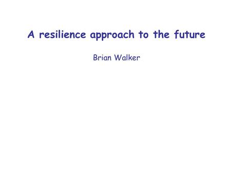 A resilience approach to the future Brian Walker.