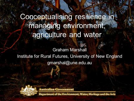 Conceptualising resilience in managing environment, agriculture and water Graham Marshall Institute for Rural Futures, University of New England