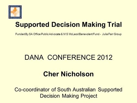 Supported Decision Making Trial Funded By SA Office Public Advocate & M S McLeod Benevolent Fund - Julia Farr Group DANA CONFERENCE 2012 Cher Nicholson.