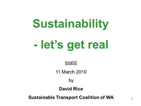 1 Sustainability SSEE 11 March 2010 by David Rice Sustainable Transport Coalition of WA - let's get real.