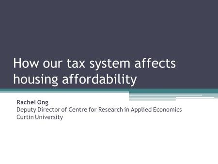 How our tax system affects housing affordability Rachel Ong Deputy Director of Centre for Research in Applied Economics Curtin University.