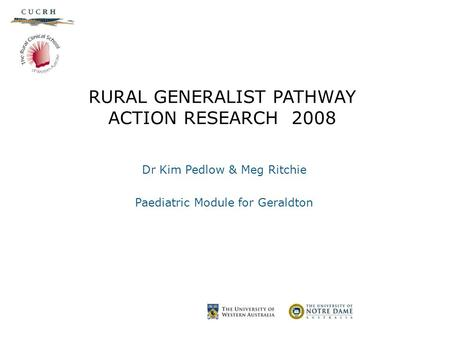 RURAL GENERALIST PATHWAY ACTION RESEARCH 2008 Dr Kim Pedlow & Meg Ritchie Paediatric Module for Geraldton.