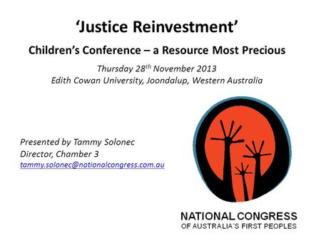 'Justice Reinvestment' Children's Conference – a Resource Most Precious Thursday 28 th November 2013 Edith Cowan University, Joondalup, Western Australia.
