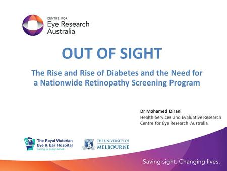 OUT OF SIGHT The Rise and Rise of Diabetes and the Need for a Nationwide Retinopathy Screening Program Dr Mohamed Dirani Health Services and Evaluative.