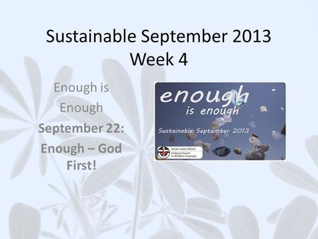 Sustainable September 2013 Week 4 Enough is Enough September 22: Enough – God First!