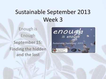 Sustainable September 2013 Week 3 Enough is Enough September 15: Finding the hidden and the lost.