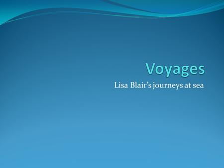 Lisa Blair's journeys at sea. My childhood home Me at the helm The boat we would Sail on when I was Young.