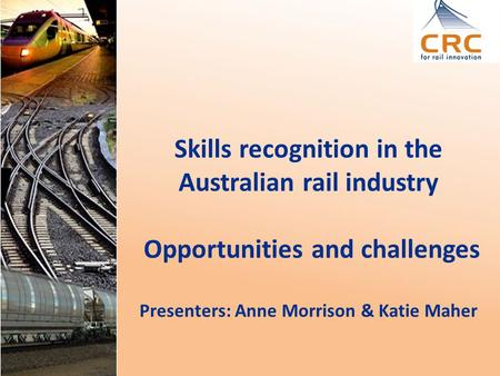 Skills recognition in the Australian rail industry Opportunities and challenges Presenters: Anne Morrison & Katie Maher.
