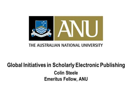 Global Initiatives in Scholarly Electronic Publishing Colin Steele Emeritus Fellow, ANU.