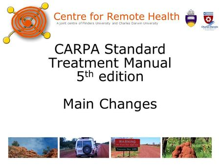 Centre for Remote Health A joint centre of Flinders University and Charles Darwin University CARPA Standard Treatment Manual 5 th edition Main Changes.