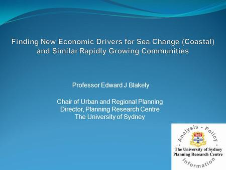 Professor Edward J Blakely Chair of Urban and Regional Planning Director, Planning Research Centre The University of Sydney.