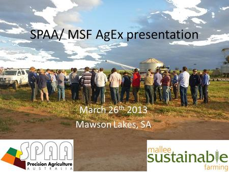 March 26 th 2013 Mawson Lakes, SA SPAA/ MSF AgEx presentation.