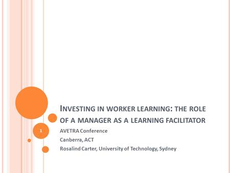 I NVESTING IN WORKER LEARNING : THE ROLE OF A MANAGER AS A LEARNING FACILITATOR AVETRA Conference Canberra, ACT Rosalind Carter, University of Technology,