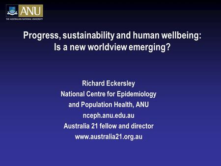 Progress, sustainability and human wellbeing: Is a new worldview emerging? Richard Eckersley National Centre for Epidemiology and Population Health, ANU.