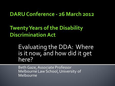 Evaluating the DDA: Where is it now, and how did it get here? Beth Gaze, Associate Professor Melbourne Law School, University of Melbourne.
