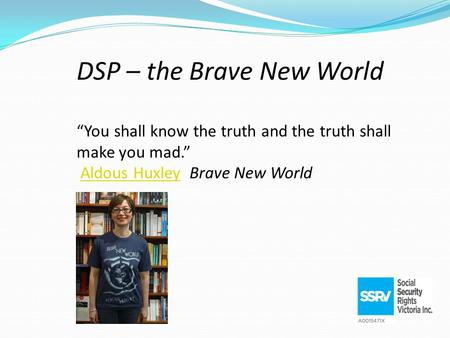 "DSP – the Brave New World ""You shall know the truth and the truth shall make you mad."" Aldous Huxley Brave New WorldAldous Huxley."