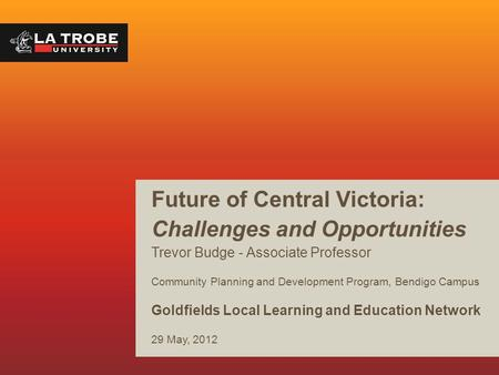 Future of Central Victoria: Challenges and Opportunities Trevor Budge - Associate Professor Community Planning and Development Program, Bendigo Campus.