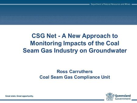 CSG Net - A New Approach to Monitoring Impacts of the Coal Seam Gas Industry on Groundwater Ross Carruthers Coal Seam Gas Compliance Unit.