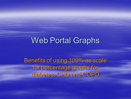 Web Portal Graphs Benefits of using 100% as scale for percentage graphs for diabetes, CHD and COPD.