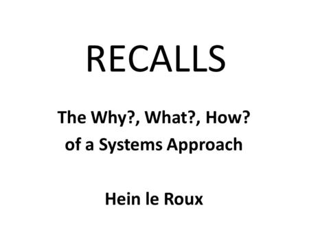 RECALLS The Why?, What?, How? of a Systems Approach Hein le Roux.