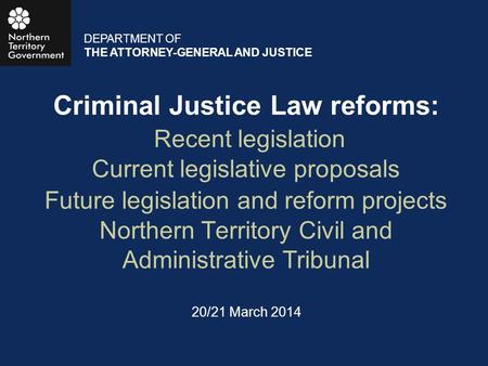 Criminal Justice Law reforms: Recent legislation Current legislative proposals Future legislation and reform projects Northern Territory Civil and Administrative.