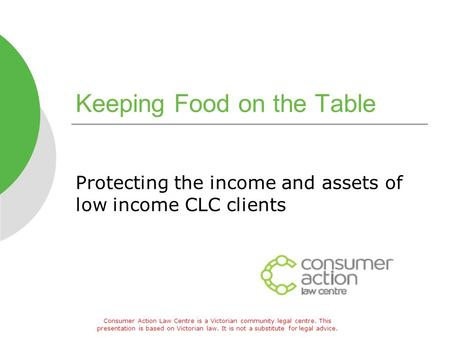 Keeping Food on the Table Protecting the income and assets of low income CLC clients Consumer Action Law Centre is a Victorian community legal centre.
