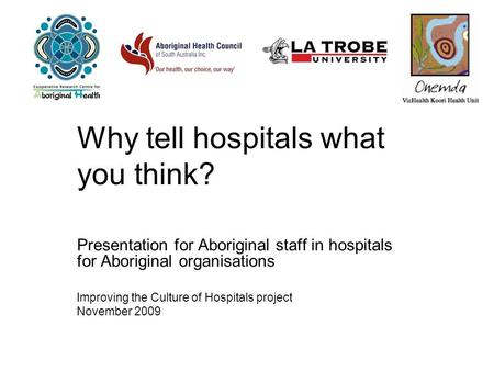 Why tell hospitals what you think? Presentation for Aboriginal staff in hospitals for Aboriginal organisations Improving the Culture of Hospitals project.