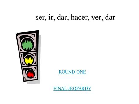 Ser, ir, dar, hacer, ver, dar ROUND ONE FINAL JEOPARDY.