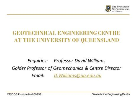 Geotechnical Engineering Centre GEOTECHNICAL ENGINEERING CENTRE AT THE UNIVERSITY OF QUEENSLAND Enquiries: Professor David Williams Golder Professor of.